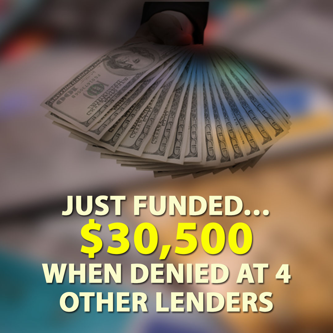 Just Funded $30500 when Denied at 4 Other Lenders 1080X1080